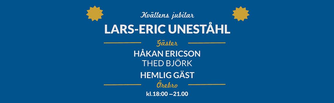 Kvällens jubilar - Lars-Eric Uneståhl. Gäster Håkan Ericson, Thed Björk, Hemlig Gäst. Örebro kl. 18-21.